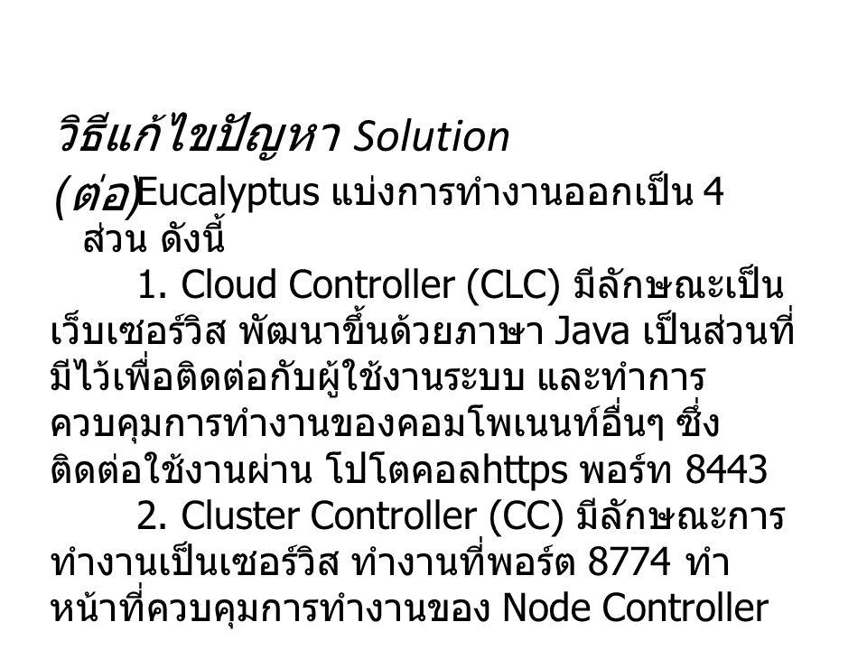 วิธีแก้ไขปัญหา Solution ( ต่อ ) Eucalyptus แบ่งการทำงานออกเป็น 4 ส่วน ดังนี้ 1. Cloud Controller (CLC) มีลักษณะเป็น เว็บเซอร์วิส พัฒนาขึ้นด้วยภาษา Jav