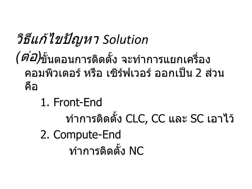 วิธีแก้ไขปัญหา Solution ( ต่อ ) ขั้นตอนการติดตั้ง จะทำการแยกเครื่อง คอมพิวเตอร์ หรือ เซิร์ฟเวอร์ ออกเป็น 2 ส่วน คือ 1. Front-End ทำการติดตั้ง CLC, CC