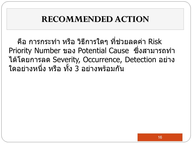 คือ การกระทำ หรือ วิธีการใดๆ ที่ช่วยลดค่า Risk Priority Number ของ Potential Cause ซึ่งสามารถทำ ได้โดยการลด Severity, Occurrence, Detection อย่าง ใดอย่างหนึ่ง หรือ ทั้ง 3 อย่างพร้อมกัน RECOMMENDED ACTION 16