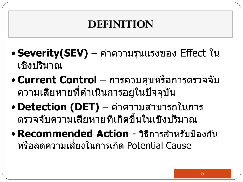 Severity(SEV) – ค่าความรุนแรงของ Effect ใน เชิงปริมาณ Current Control – การควบคุมหรือการตรวจจับ ความเสียหายที่ดำเนินการอยู่ในปัจจุบัน Detection (DET) – ค่าความสามารถในการ ตรวจจับความเสียหายที่เกิดขึ้นในเชิงปริมาณ Recommended Action - วิธีการสำหรับป้องกัน หรือลดความเสี่ยงในการเกิด Potential Cause DEFINITION 5