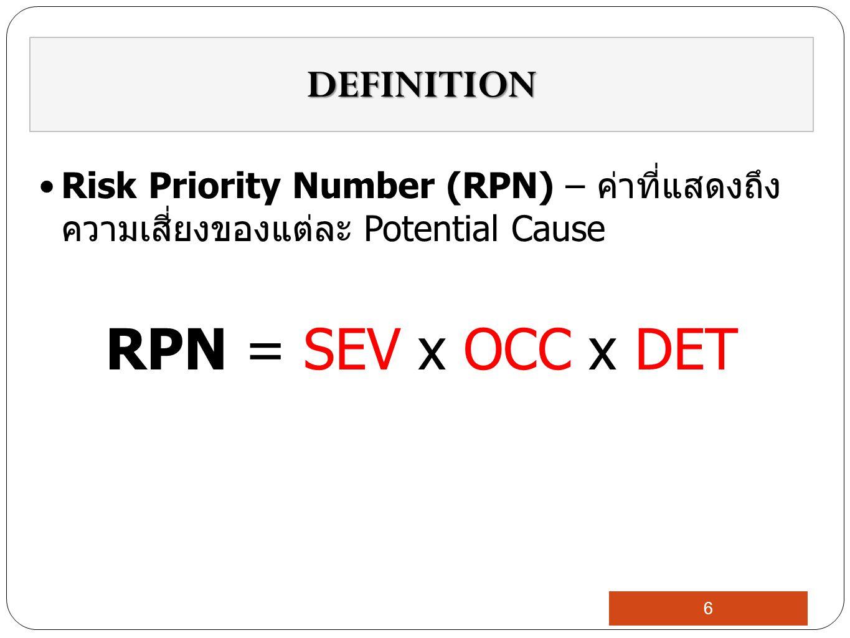 Risk Priority Number (RPN) – ค่าที่แสดงถึง ความเสี่ยงของแต่ละ Potential Cause RPN = SEV x OCC x DET DEFINITION 6