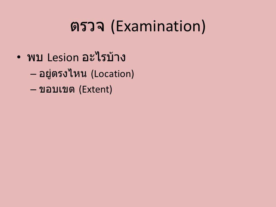 ตรวจ (Examination) พบ Lesion อะไรบ้าง – อยู่ตรงไหน (Location) – ขอบเขต (Extent)