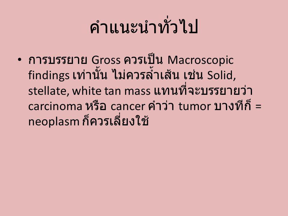 คำแนะนำทั่วไป การบรรยาย Gross ควรเป็น Macroscopic findings เท่านั้น ไม่ควรล้ำเส้น เช่น Solid, stellate, white tan mass แทนที่จะบรรยายว่า carcinoma หรื
