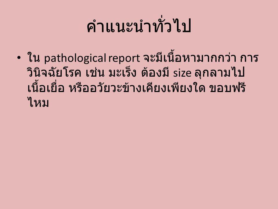 คำแนะนำทั่วไป ใน pathological report จะมีเนื้อหามากกว่า การ วินิจฉัยโรค เช่น มะเร็ง ต้องมี size ลุกลามไป เนื้อเยื่อ หรืออวัยวะข้างเคียงเพียงใด ขอบฟรี