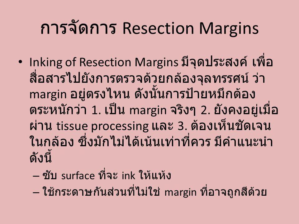 การจัดการ Resection Margins Inking of Resection Margins มีจุดประสงค์ เพื่อ สื่อสารไปยังการตรวจด้วยกล้องจุลทรรศน์ ว่า margin อยู่ตรงไหน ดังนั้นการป้ายห
