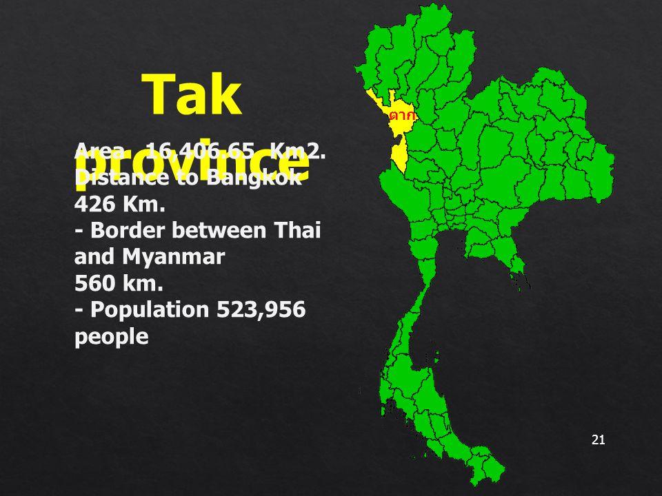 21 Tak province ตาก Area 16,406.65 Km2. Distance to Bangkok 426 Km. - Border between Thai and Myanmar 560 km. - Population 523,956 people