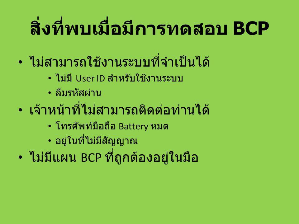 สิ่งที่พบเมื่อมีการทดสอบ BCP ไม่สามารถใช้งานระบบที่จำเป็นได้ ไม่มี User ID สำหรับใช้งานระบบ ลืมรหัสผ่าน เจ้าหน้าที่ไม่สามารถติดต่อท่านได้ โทรศัพท์มือถ