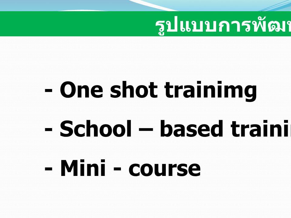 - One shot trainimg - School – based training - Mini - course รูปแบบการพัฒนาครู