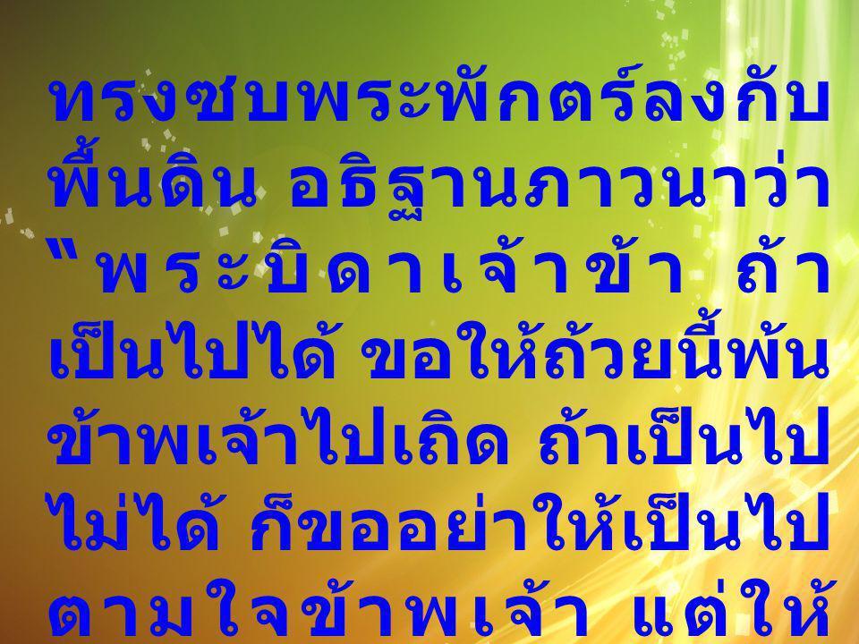 """ทรงซบพระพักตร์ลงกับ พื้นดิน อธิฐานภาวนาว่า """" พระบิดาเจ้าข้า ถ้า เป็นไปได้ ขอให้ถ้วยนี้พ้น ข้าพเจ้าไปเถิด ถ้าเป็นไป ไม่ได้ ก็ขออย่าให้เป็นไป ตามใจข้าพเ"""
