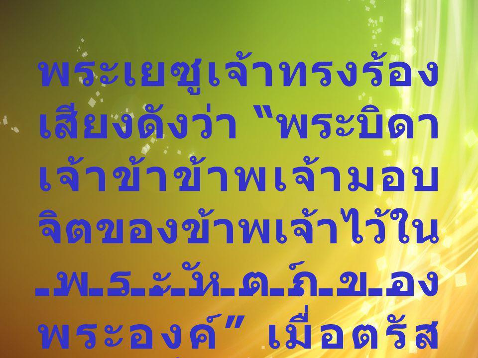 """พระเยซูเจ้าทรงร้อง เสียงดังว่า """" พระบิดา เจ้าข้าข้าพเจ้ามอบ จิตของข้าพเจ้าไว้ใน พระหัตถ์ของ พระองค์ """" เมื่อตรัส ดังนี้แล้วก็ สิ้นพระชนม์ ( ลก 23:46)"""
