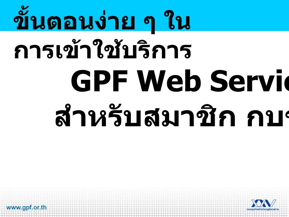 www.gpf.or.th GPF Web Service สำหรับสมาชิก กบข. ขั้นตอนง่าย ๆ ใน การเข้าใช้บริการ