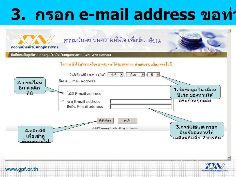 www.gpf.or.th 3. กรอก e-mail address ขอท่านให้ถูกต้อง 1. ใส่ข้อมูล วัน เดือน ปีเกิด ของท่านให้ ครบถ้วนถูกต้อง 2. กรณีไม่มี อีเมล์ คลิก ที่นี่ 4. คลิกท