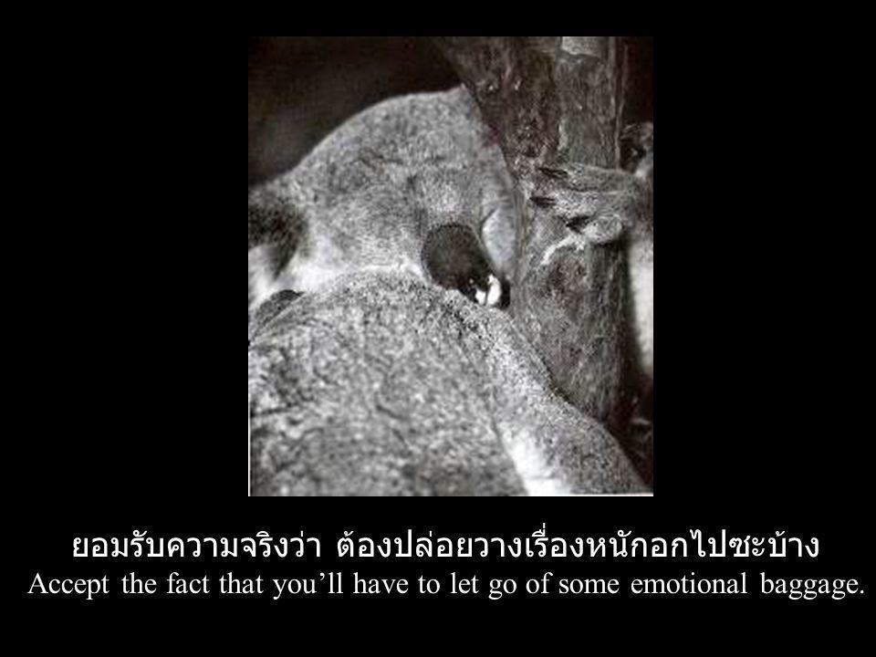 ยอมรับความจริงว่า ต้องปล่อยวางเรื่องหนักอกไปซะบ้าง Accept the fact that you'll have to let go of some emotional baggage.