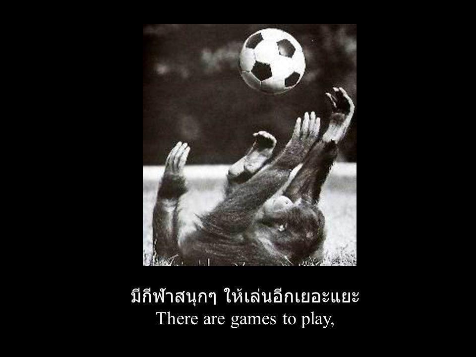 มีกีฬาสนุกๆ ให้เล่นอีกเยอะแยะ There are games to play,