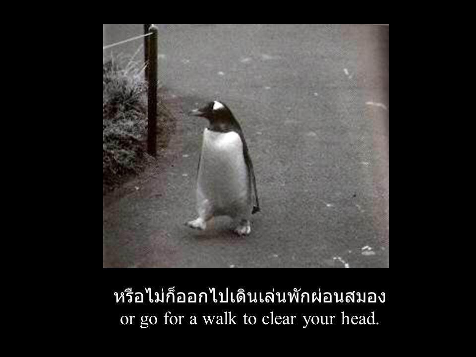 หรือไม่ก็ออกไปเดินเล่นพักผ่อนสมอง or go for a walk to clear your head.