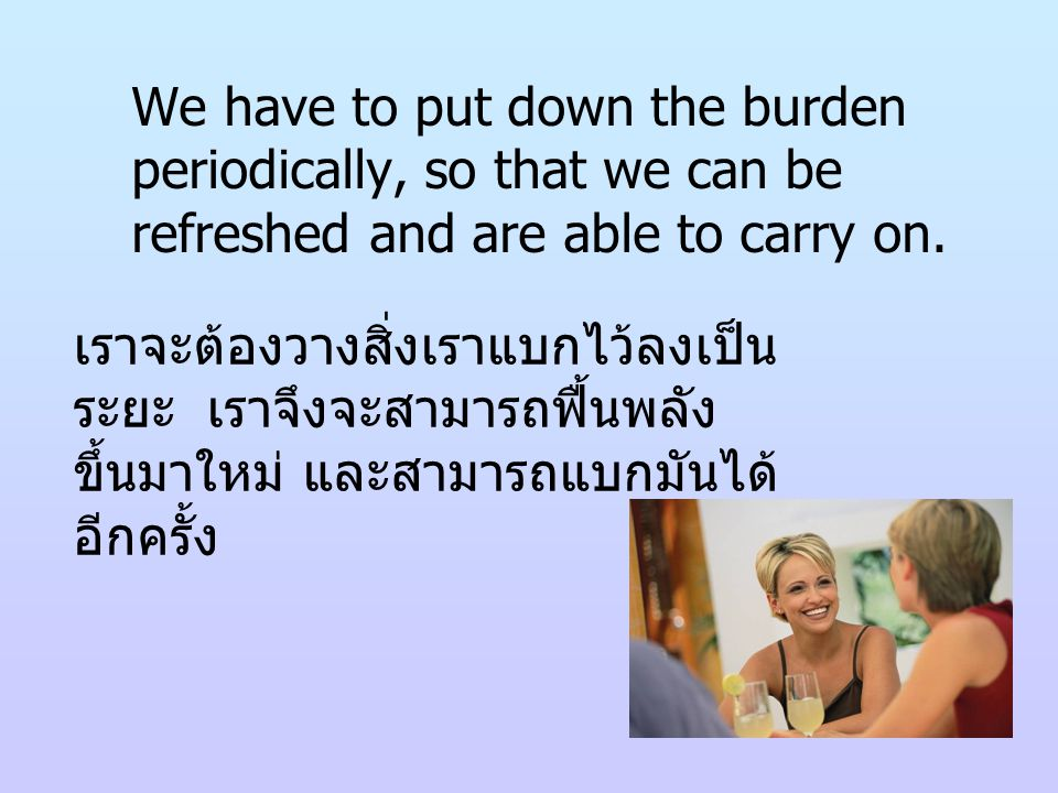 We have to put down the burden periodically, so that we can be refreshed and are able to carry on. เราจะต้องวางสิ่งเราแบกไว้ลงเป็น ระยะ เราจึงจะสามารถ