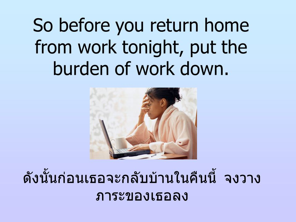 So before you return home from work tonight, put the burden of work down.