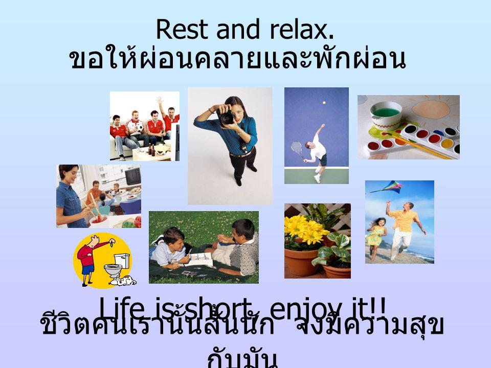 Rest and relax. ขอให้ผ่อนคลายและพักผ่อน Life is short, enjoy it!! ชีวิตคนเรานั้นสั้นนัก จงมีความสุข กับมัน