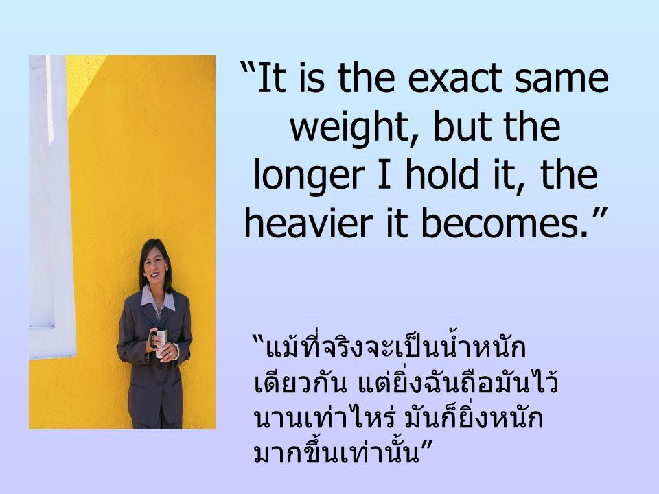 If we carry our burdens all the time, sooner or later, we will not be able to carry on, the burden becoming increasingly heavier. ถ้าเราแบกภาระ ( ความทุกข์ ความ หนักใจ ฯลฯ ) ของเราไว้ตลอดเวลา ไม่ช้าก็เร็ว ภาระนั้นจะยิ่งหนักขึ้น จนเราจะไม่สามารถจะแบกมันไว้ ได้อีก