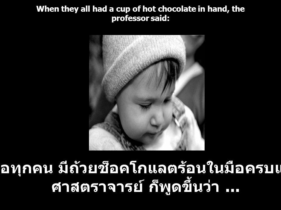 When they all had a cup of hot chocolate in hand, the professor said: เมื่อทุกคน มีถ้วยช็อคโกแลตร้อนในมือครบแล้ว ศาสตราจารย์ ก็พูดขึ้นว่า...