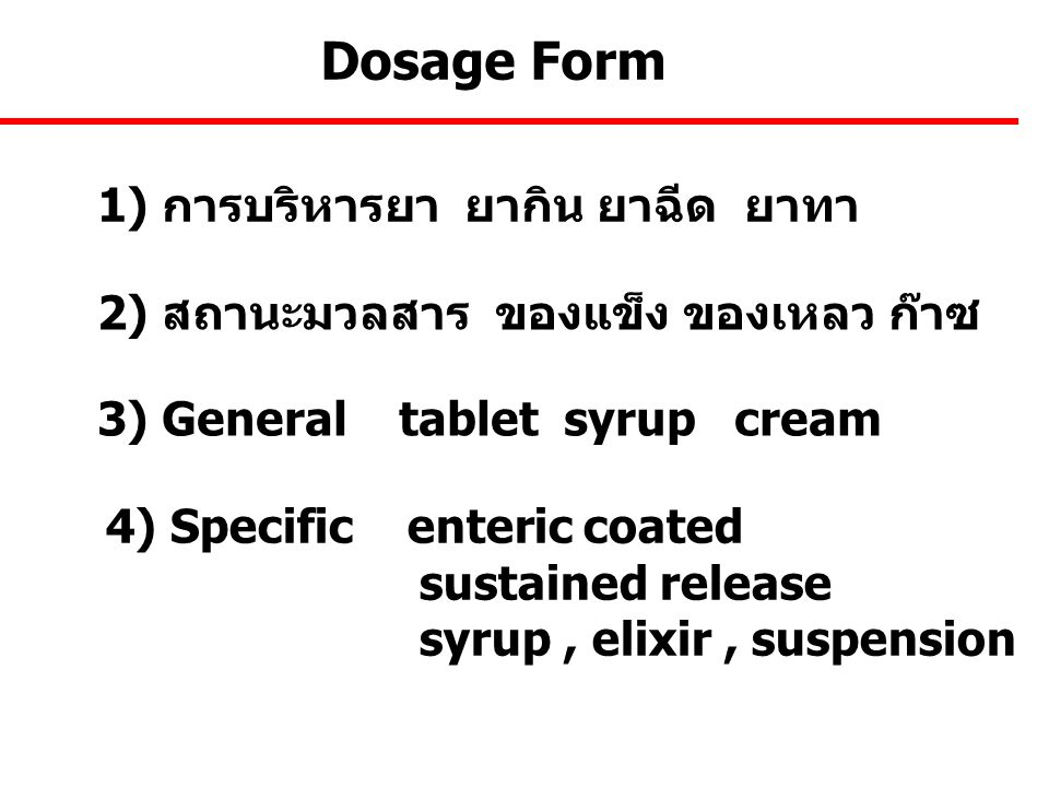 Dosage Form 1) การบริหารยา ยากิน ยาฉีด ยาทา 2) สถานะมวลสาร ของแข็ง ของเหลว ก๊าซ 3) General tablet syrup cream 4) Specific enteric coated sustained rel