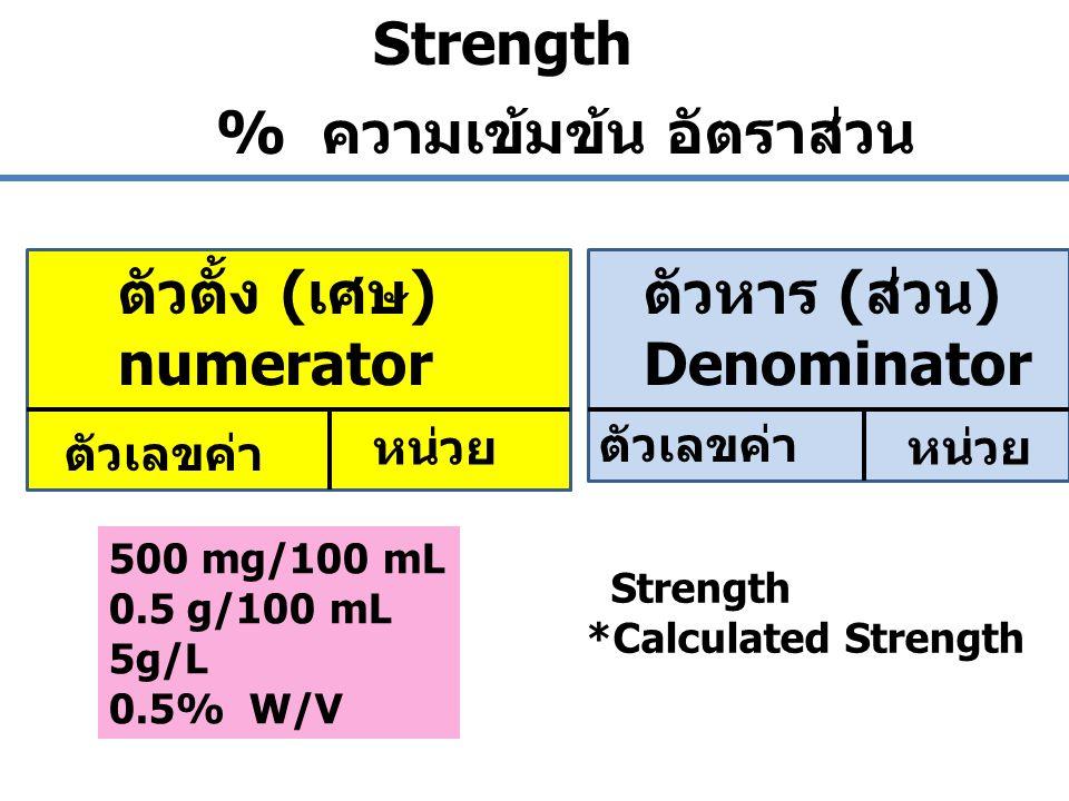 ตัวตั้ง (เศษ) numerator ตัวหาร (ส่วน) Denominator ตัวเลขค่า หน่วย ตัวเลขค่า หน่วย Strength % ความเข้มข้น อัตราส่วน 500 mg/100 mL 0.5 g/100 mL 5g/L 0.5