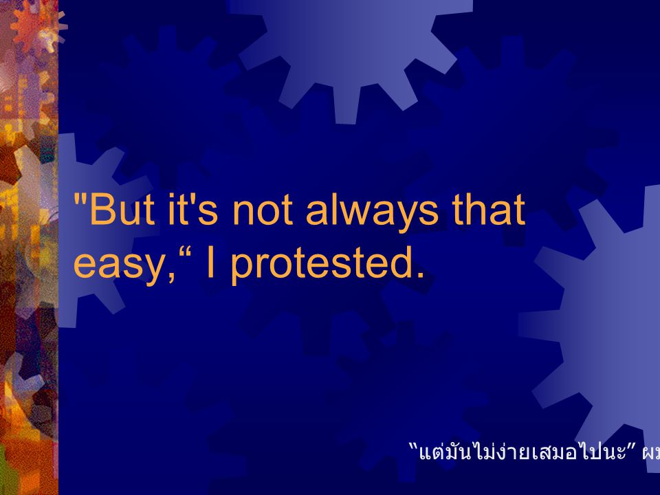 But it s not always that easy, I protested. แต่มันไม่ง่ายเสมอไปนะ ผมแย้งขึ้น