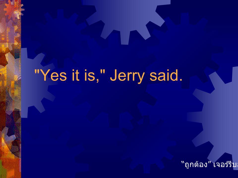 Yes it is, Jerry said. ถูกต้อง เจอร์รีบอก