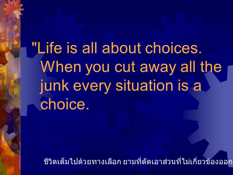 Life is all about choices.When you cut away all the junk every situation is a choice.
