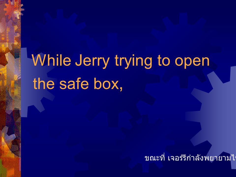 While Jerry trying to open the safe box, ขณะที่ เจอร์รีกำลังพยายามไขตู้เซฟอยู่