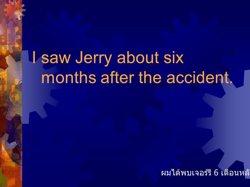 I saw Jerry about six months after the accident. ผมได้พบเจอร์รี 6 เดือนหลังเกิดเหตุ