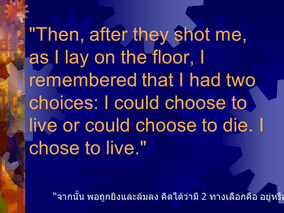 Then, after they shot me, as I lay on the floor, I remembered that I had two choices: I could choose to live or could choose to die.