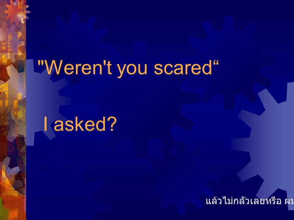 Weren t you scared I asked? แล้วไม่กลัวเลยหรือ ผมถาม