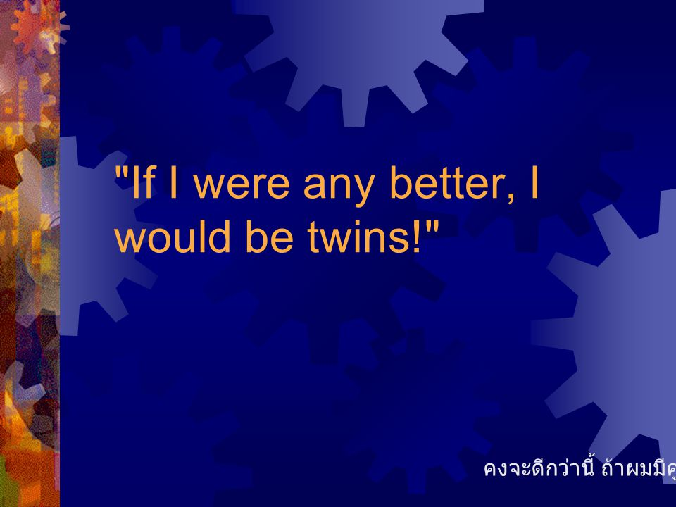 If I were any better, I would be twins! คงจะดีกว่านี้ ถ้าผมมีคู่แฝด