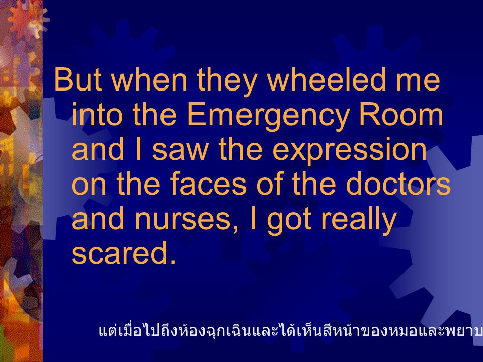 But when they wheeled me into the Emergency Room and I saw the expression on the faces of the doctors and nurses, I got really scared. แต่เมื่อไปถึงห้