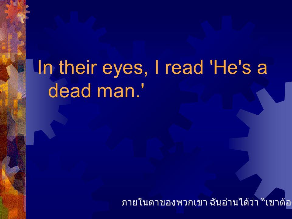 In their eyes, I read He s a dead man. ภายในตาของพวกเขา ฉันอ่านได้ว่า เขาต้องไม่รอดแน่แท้