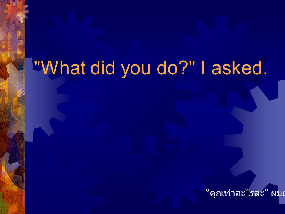 What did you do? I asked. คุณทำอะไรล่ะ ผมถาม