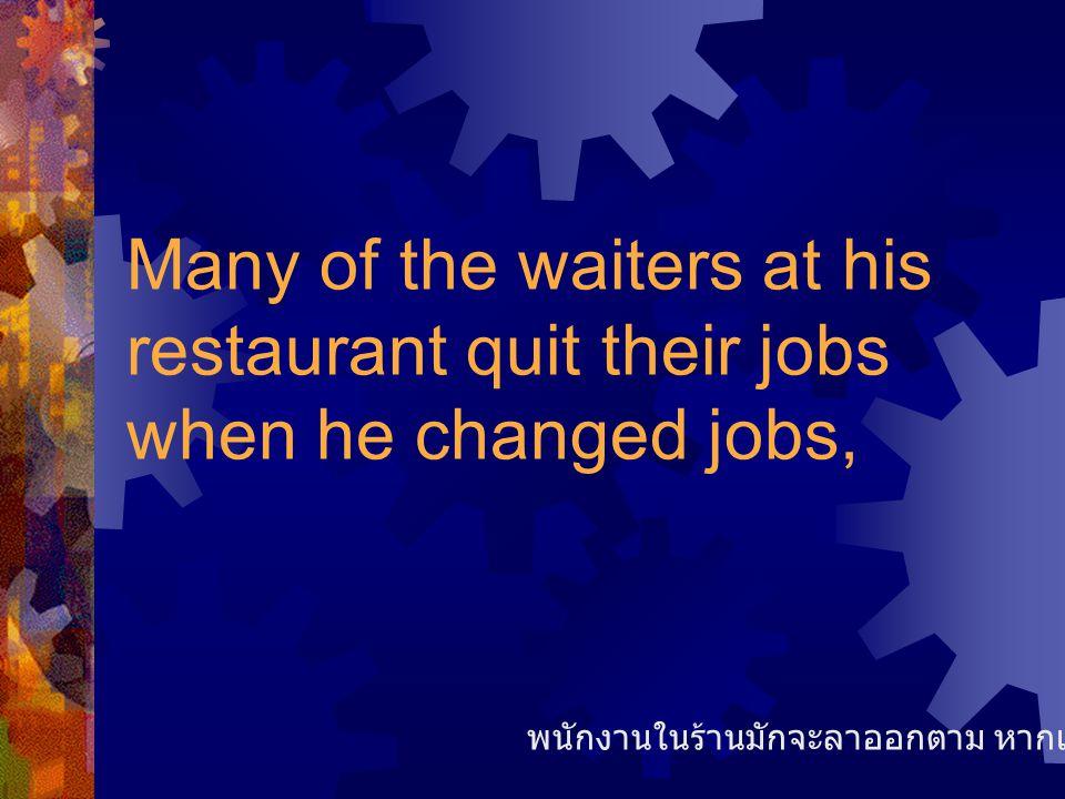 Many of the waiters at his restaurant quit their jobs when he changed jobs, พนักงานในร้านมักจะลาออกตาม หากเขาเปลี่ยนงาน