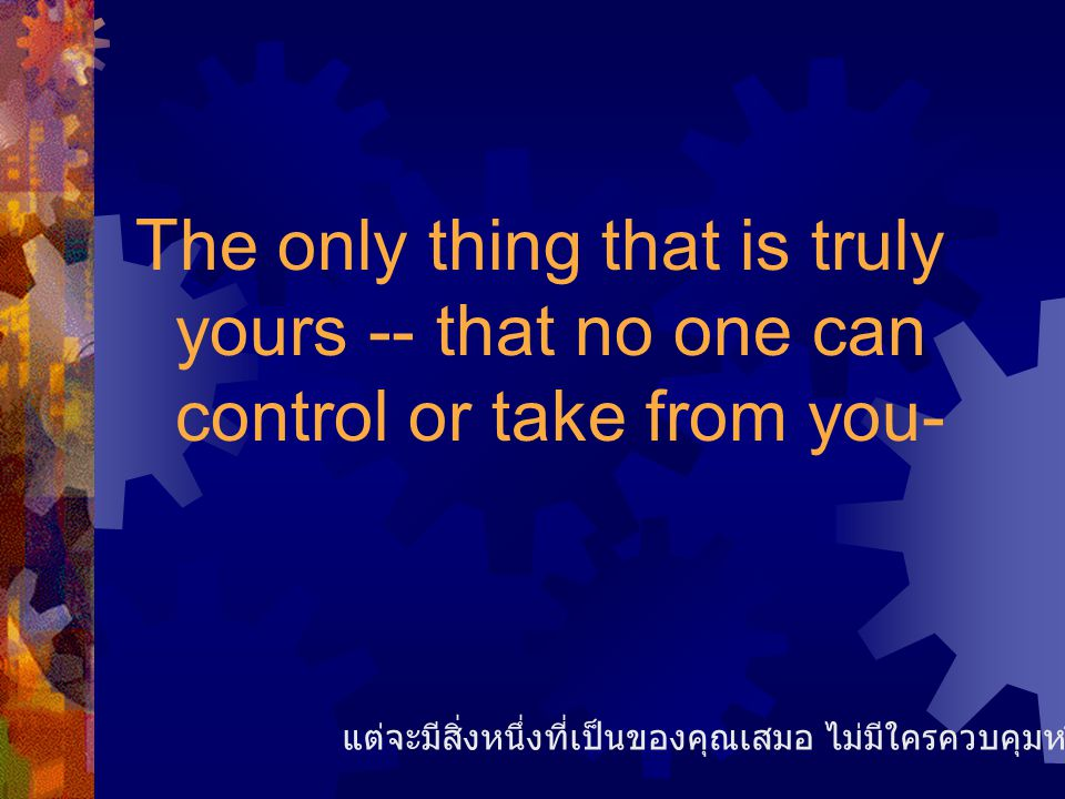 The only thing that is truly yours -- that no one can control or take from you- แต่จะมีสิ่งหนึ่งที่เป็นของคุณเสมอ ไม่มีใครควบคุมหรือเอาของคุณไปได้