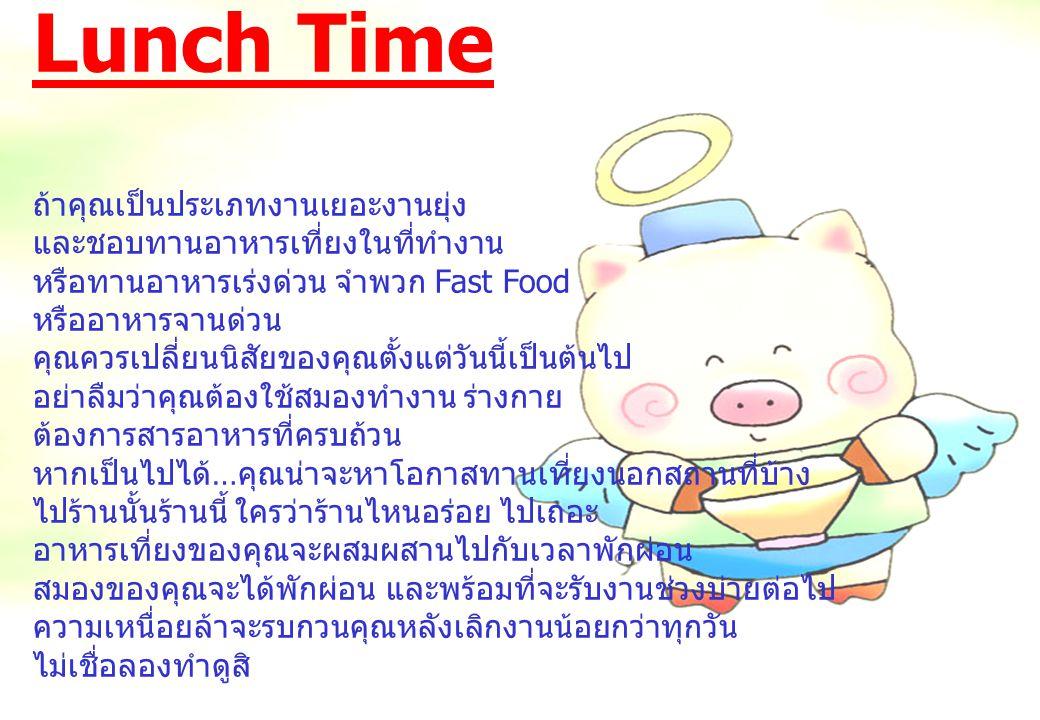 Lunch Time ถ้าคุณเป็นประเภทงานเยอะงานยุ่ง และชอบทานอาหารเที่ยงในที่ทำงาน หรือทานอาหารเร่งด่วน จำพวก Fast Food หรืออาหารจานด่วน คุณควรเปลี่ยนนิสัยของคุ