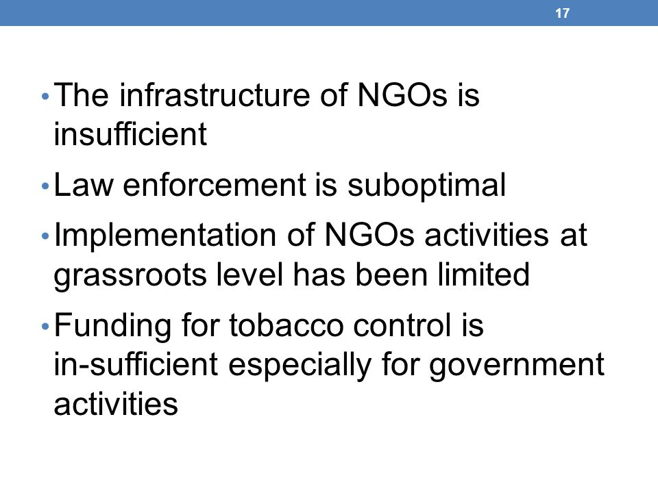 The infrastructure of NGOs is insufficient Law enforcement is suboptimal Implementation of NGOs activities at grassroots level has been limited Funding for tobacco control is in-sufficient especially for government activities 17