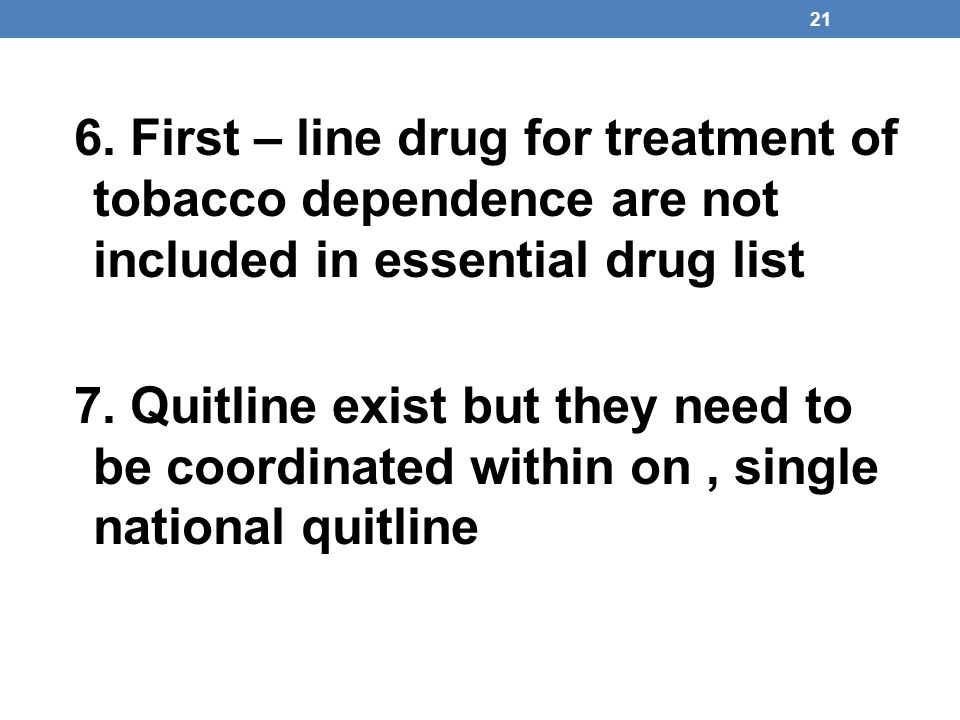 21 6. First – line drug for treatment of tobacco dependence are not included in essential drug list 7. Quitline exist but they need to be coordinated