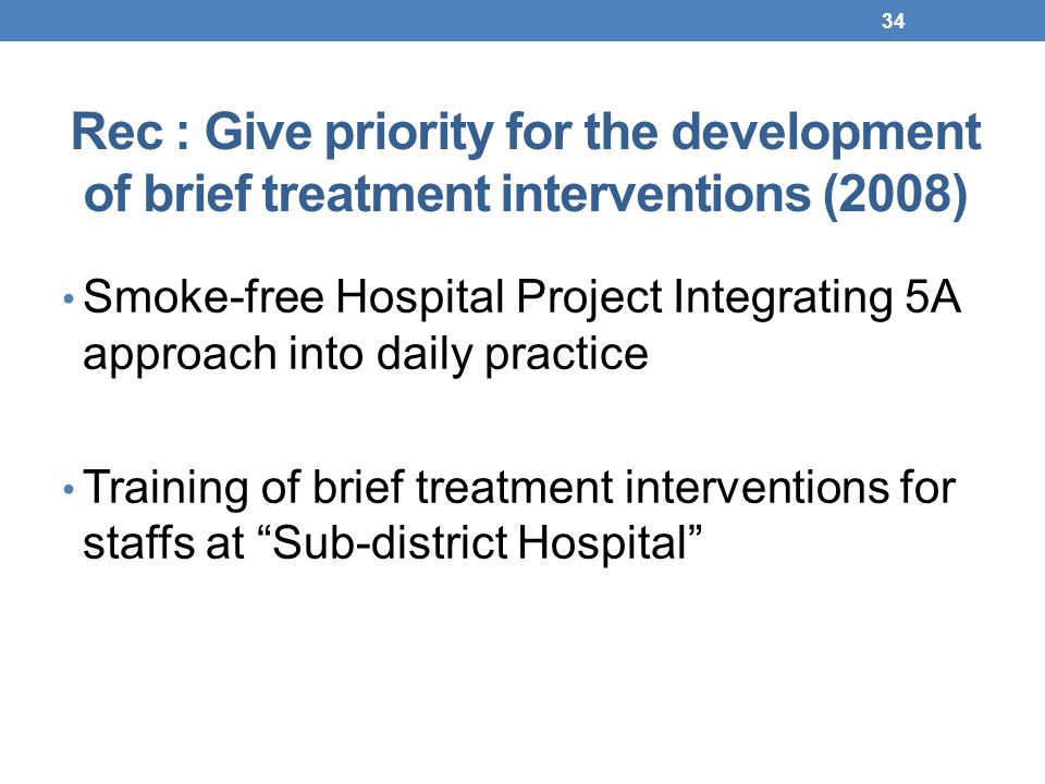 Rec : Give priority for the development of brief treatment interventions (2008) Smoke-free Hospital Project Integrating 5A approach into daily practice Training of brief treatment interventions for staffs at Sub-district Hospital 34