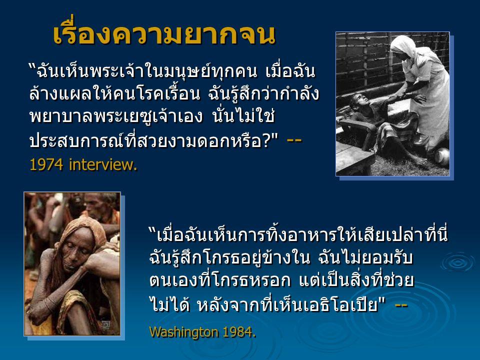 ฉันเห็นพระเจ้าในมนุษย์ทุกคน เมื่อฉัน ล้างแผลให้คนโรคเรื้อน ฉันรู้สึกว่ากำลัง พยาบาลพระเยซูเจ้าเอง นั่นไม่ใช่ ประสบการณ์ที่สวยงามดอกหรือ? -- 1974 interview.