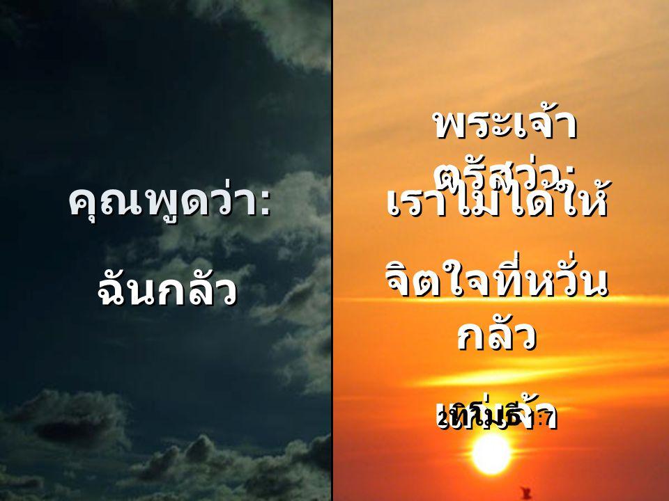 คุณพูดว่า : คุณพูดว่า : ฉันจัดการ ไม่ได้ ฉันจัดการ ไม่ได้ พระเจ้า ตรัสว่า : พระเจ้า ตรัสว่า : เราจะ สนับสนุน ทุกอย่างที่ เจ้าต้องการ เราจะ สนับสนุน ทุ
