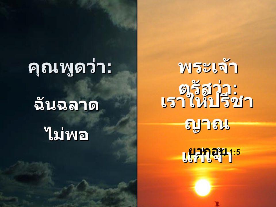 คุณพูดว่า : คุณพูดว่า : ฉันไม่มีความ เชื่อ เพียงพอ ฉันไม่มีความ เชื่อ เพียงพอ พระเจ้า ตรัสว่า : พระเจ้า ตรัสว่า : เราได้ให้แต่ ละคน มีความเชื่อ ส่วนหน