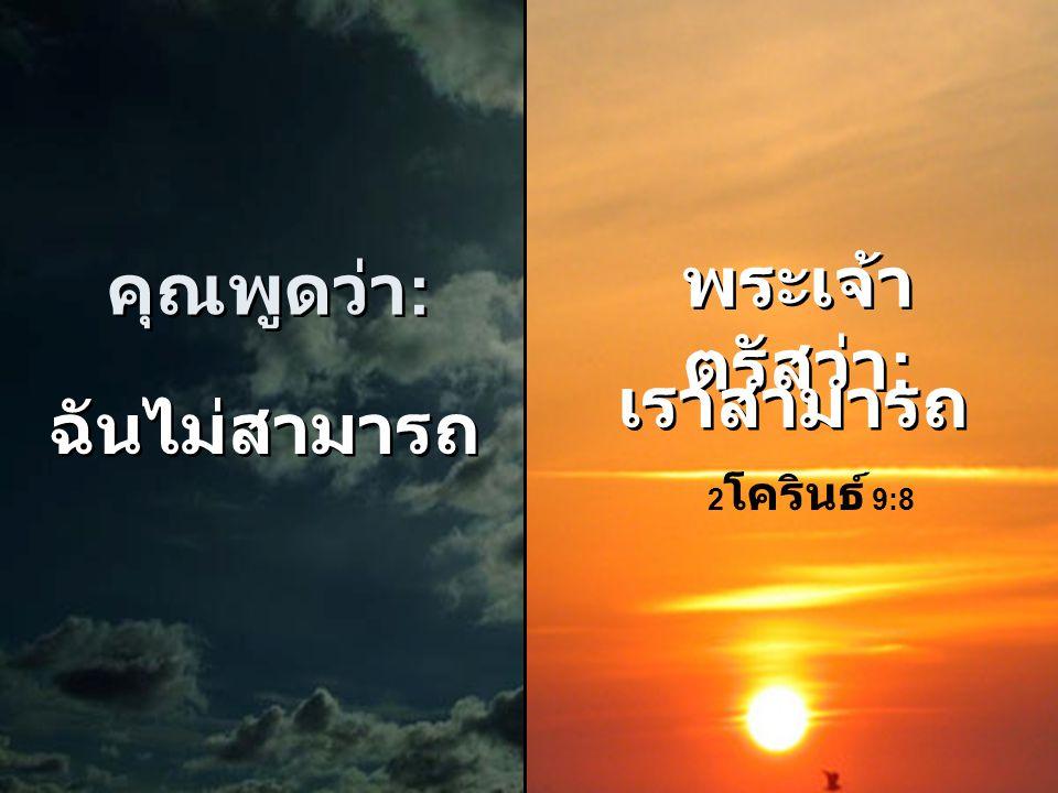 คุณพูดว่า : คุณพูดว่า : ฉันไม่ สามารถทำ ได้ ฉันไม่ สามารถทำ ได้ พระเจ้า ตรัสว่า : พระเจ้า ตรัสว่า : เจ้าสามารถ ทำได้ ทุกสิ่ง เจ้าสามารถ ทำได้ ทุกสิ่ง
