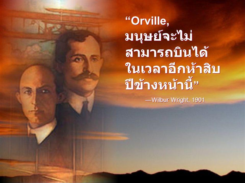 Orville, มนุษย์จะไม่ สามารถบินได้ ในเวลาอีกห้าสิบ ปีข้างหน้านี้ —Wilbur Wright, 1901 Orville, มนุษย์จะไม่ สามารถบินได้ ในเวลาอีกห้าสิบ ปีข้างหน้านี้ —Wilbur Wright, 1901
