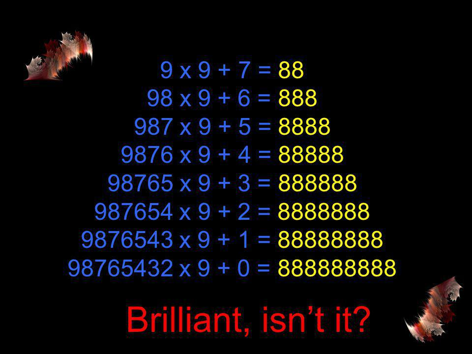 9 x 9 + 7 = 88 98 x 9 + 6 = 888 987 x 9 + 5 = 8888 9876 x 9 + 4 = 88888 98765 x 9 + 3 = 888888 987654 x 9 + 2 = 8888888 9876543 x 9 + 1 = 88888888 98765432 x 9 + 0 = 888888888 Brilliant, isn't it?