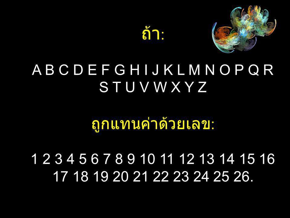 ถ้า : A B C D E F G H I J K L M N O P Q R S T U V W X Y Z ถูกแทนค่าด้วยเลข : 1 2 3 4 5 6 7 8 9 10 11 12 13 14 15 16 17 18 19 20 21 22 23 24 25 26.